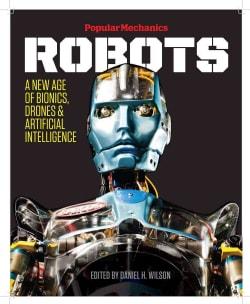 Popular Mechanics Robots: A New Age of Bionics, Drones & Artificial Intelligence (Hardcover)