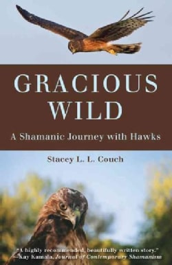 Gracious Wild: A Shamanic Journey With Hawks (Paperback)