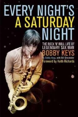 Every Night's a Saturday Night: The Rock 'n' Roll Life of Legendary Sax Man Bobby Keys (Paperback)