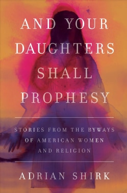 And Your Daughters Shall Prophesy: Stories from the Byways of American Women and Religion (Hardcover)