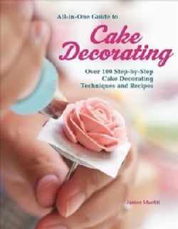 All-in-One Guide to Cake Decorating: Over 100 Step-by-step Cake Decorating Techniques and Recipes (Paperback)