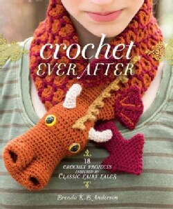 Crochet Ever After: 18 Crochet Projects Inspired by Classic Fairy Tales (Paperback)