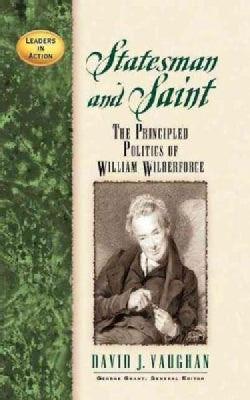 Statesman and Saint: The Principled Politics of William Wilberforce (Paperback)