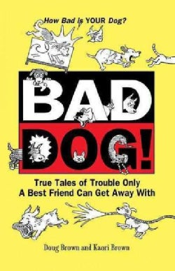Bad Dog!: True Tales of Trouble Only a Best Friend Can Get Away With (Hardcover)
