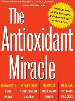 The Antioxidant Miracle: Your Complete Plan for Total Health and Healing (Hardcover)