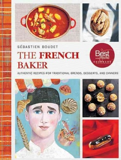 The French Baker: Authentic Recipes for Traditional Breads, Desserts, and Dinners (Hardcover)