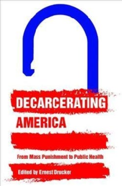 Decarcerating America: From Mass Punishment to Public Health (Hardcover)