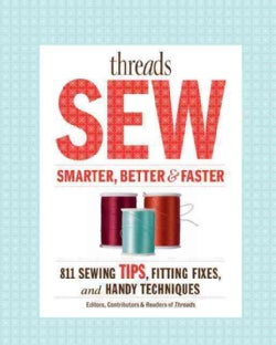 Threads Sew Smarter, Better & Faster: 894 Sewing Tips, Fitting Fixes, and Handy Techniques (Paperback)