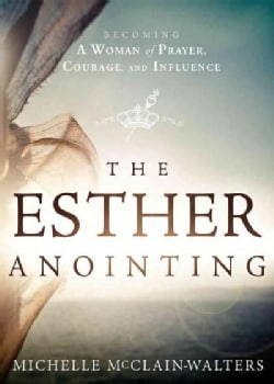The Esther Anointing: Becoming a Woman of Prayer, Courage, and Influence (Paperback)