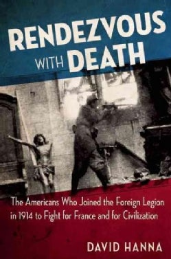 Rendezvous With Death: The Americans Who Joined the Foreign Legion in 1914 to Fight for France and for Civilization (Hardcover)