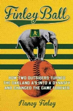 Finley Ball: How Two Outsiders Turned the Oakland A's into a Dynasty and Changed the Game Forever (Hardcover)
