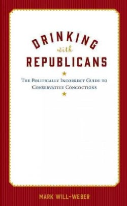Drinking With the Republicans: The Politically Incorrect History of Conservative Concoctions (Hardcover)