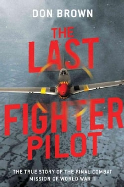 The Last Fighter Pilot: The True Story of the Final Combat Mission of World War II (Hardcover)