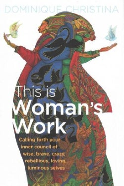 This Is Woman's Work: Calling Forth Your Inner Council of Wise, Brave, Crazy, Rebellious, Loving, Luminous Selves (Hardcover)