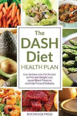 The Dash Diet Health Plan: Low-Sodium, Low-Fat Recipes to Promote Weight Loss, Lower Blood Pressure, and Help Pre... (Paperback)