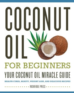 Coconut Oil for Beginners: Your Coconut Oil Miracle Guide: Health Cures, Beauty, Weight Loss, and Delicious Recipes (Paperback)