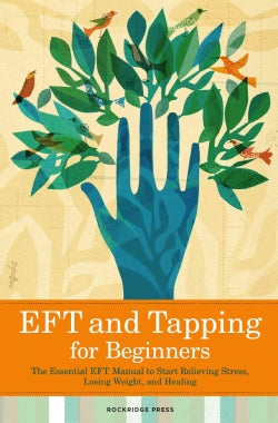 EFT and Tapping for Beginners: He Essential EFT Manual to Start Relieving Stress, Losing Weight, and Healing (Paperback)