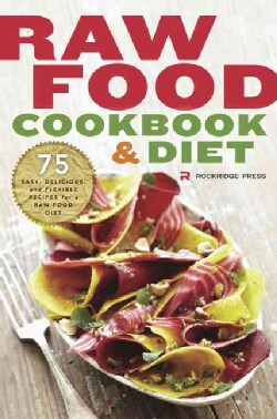 Raw Food Cookbook and Diet: 75 Easy, Delicious, and Flexible Recipes for a Raw Food Diet (Paperback)