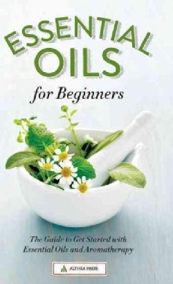 Essential Oils for Beginners: The Guide to Get Started with Essential Oils and Aromatherapy (Hardcover)