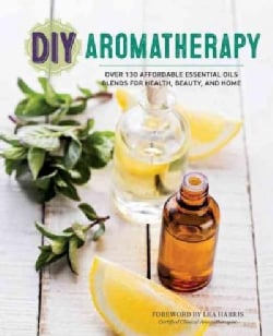 DIY Aromatherapy: Over 130 Affordable Essential Oils Blends for Health, Beauty, and Home (Paperback)