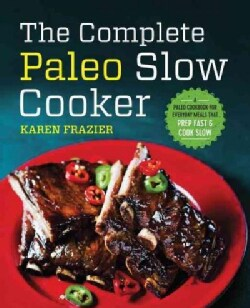 The Complete Paleo Slow Cooker: A Paleo Cookbook for Everyday Meals That Prep Fast & Cook Slow (Paperback)