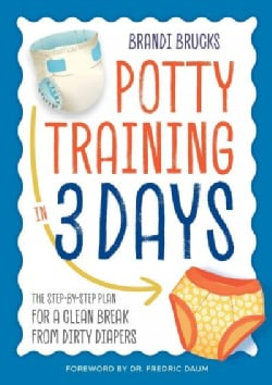 Potty Training in 3 Days: The Step-by-Step Plan for a Clean Break from Dirty Diapers (Paperback)