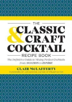 The Classic & Craft Cocktail Recipe Book: The Definitive Guide to Mixing Perfect Cocktails from Aviation to Zombie (Paperback)