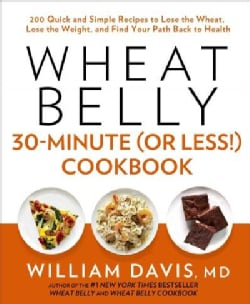 Wheat Belly 30-minute or Less! Cookbook: 200 Quick and Simple Recipes to Lose the Wheat, Lose the Weight, and Fin... (Hardcover)
