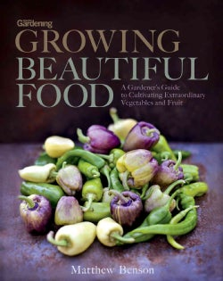 Growing Beautiful Food: A Gardener's Guide to Cultivating Extraordinary Vegetables and Fruit (Hardcover)