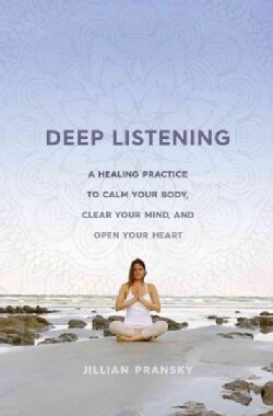 Deep Listening: A Healing Practice to Calm Your Body, Clear Your Mind, and Open Your Heart (Hardcover)