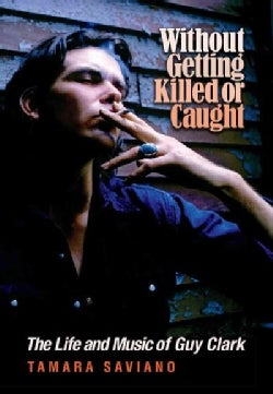 Without Getting Killed or Caught: The Life and Music of Guy Clark (Hardcover)