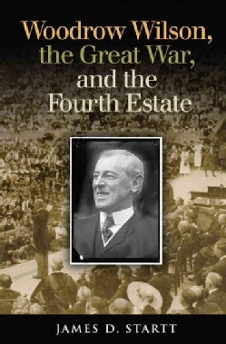 Woodrow Wilson, the Great War, and the Fourth Estate (Hardcover)