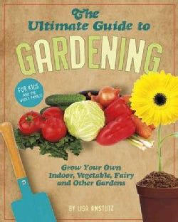 The Ultimate Guide to Gardening: Grow Your Own Indoor, Vegetable, Fairy, and Other Great Gardens (Paperback)
