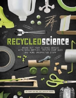 Recycled Science: Bring Out Your Science Genius With Soda Bottles, Potato Chip Bags, and More Unexpected Stuff (Paperback)