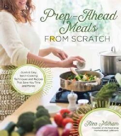 Prep-Ahead Meals from Scratch: Quick & Easy Batch Cooking Techniques and Recipes That Save You Time and Money (Paperback)