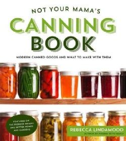 Not Your Mama's Canning Book: Modern Canned Goods and What to Make With Them (Paperback)
