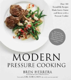 Modern Pressure Cooking: More Than 100 Incredible Recipes and Time-Saving Techniques to Master Your Pressure Cooker (Hardcover)