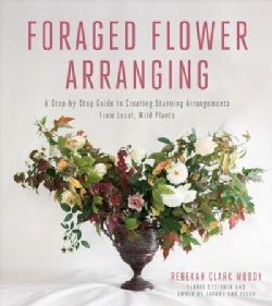Foraged Flower Arranging: A Step-by-Step Guide to Creating Stunning Arrangements from Local, Wild Plants (Paperback)
