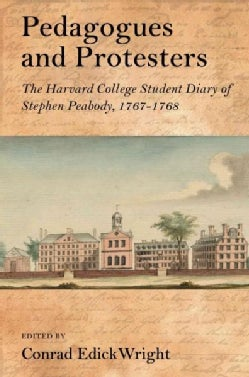 Pedagogues and Protesters: The Harvard College Student Diary of Stephen Peabody, 1767-1768 (Hardcover)