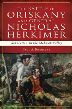 The Battle of Oriskany and General Nicholas Herkimer: Revolution in the Mohawk Vallery (Paperback)