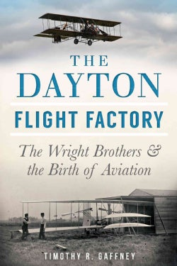 The Dayton Flight Factory: The Wright Brothers & the Birth of Aviation (Paperback)