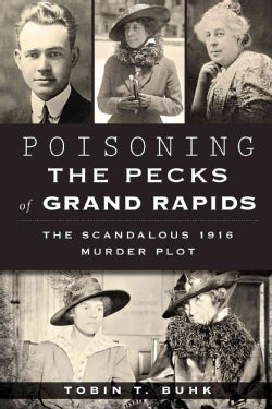Poisoning the Pecks of Grand Rapids: The Scandalous 1916 Murder Plot (Paperback)