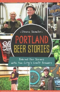 Portland Beer Stories: Behind the Scenes with the City's Craft Brewers (Paperback)