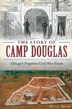 The Story of Camp Douglas: Chicago's Forgotten Civil War Prison (Paperback)