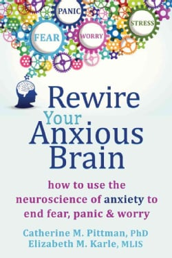 Rewire Your Anxious Brain: How to Use the Neuroscience of Fear to End Anxiety, Panic, & Worry (Paperback)
