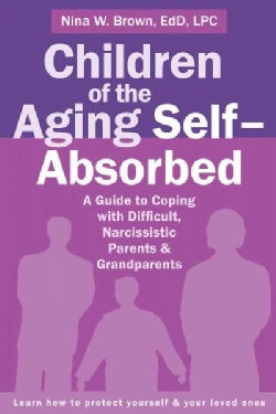 Children of the Aging Self-Absorbed: A Guide to Coping With Difficult, Narcissistic Parents & Grandparents (Paperback)