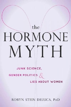 The Hormone Myth: How Junk Science, Gender Politics, and Lies About PMS Keep Women Down (Paperback)