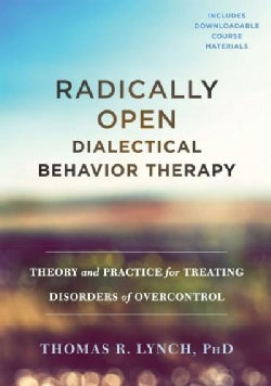 Radically Open Dialectical Behavior Therapy: Theory and Practice for Treating Disorders of Overcontrol (Hardcover)