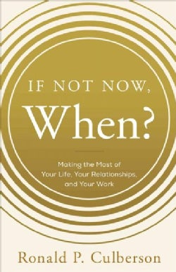If Not Now, When?: Making the Most of Your Life, Your Relationships, and Your Work (Hardcover)