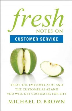 Fresh Notes on Customer Service: Treat the Employee As #1 and the Customer As #2 and You Will Get Customers for Life (Paperback)